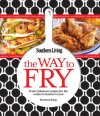 The Way to Fry: Fresh, Fabulous Recipes for the Modern Southern Kitchen - Southern Living Magazine, Norman King