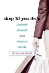 Shop 'Til You Drop: Consumer Behavior and American Culture - Arthur Asa Berger