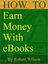 How To Earn Money With eBooks - Robert Wilson