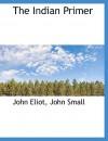 The Indian Primer - John Eliot, John Small