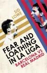 Fear and Loathing in La Liga: Barcelona vs Real Madrid - Sid Lowe