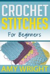 Crochet Stitches For Beginners (Learn How To Crochet) - Amy Wright