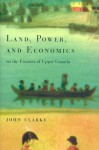 Land, Power, and Economics on the Frontier of Upper Canada - John Clarke