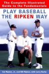 Play Baseball the Ripken Way: The Complete Illustrated Guide to the Fundamentals - Cal Ripken, Bill Ripken, Larry Burke