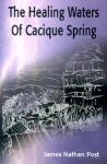 The Healing Waters of Cacique Spring - James Nathan Post