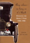 Any Colour - So Long As Its Black: Designing the Model T Ford 1906-1908 - John Duncan