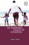 The Awkward Spaces of Fathering - Stuart C. Aitken