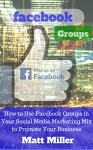 Facebook Groups: How to Use Facebook Groups in Your Social Media Marketing Mix to Promote Your Business - Matt Miller