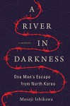 A River in Darkness: One Man's Escape from North Korea - Masaji Ishikawa