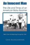 An Innocent Man the Life and Times of an American Baby Boomer: Part 1 from the Beginnings Through the 1960s - Gene Baumgaertner