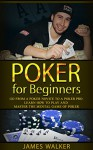 Poker for Beginners:Go from a Poker Novice to a Poker Pro!: Learn how to play and master the mental game of poker - James Walker