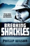 Breaking Shackles: A True Story of Adventure and Discovery - Phillip Wilson