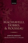 Machiavelli, Hobbes, and Rousseau - John Plamenatz, Mark Philp