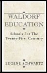 Waldorf Education: Schools for the Twenty-First Century - Eugene Schwartz