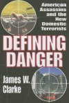 Defining Danger: American Assassins and the New Domestic Terrorists - James W. Clarke