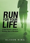 Run For Your Life: The real runner's guide to running long distance - Alison King