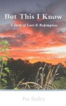 But This I Know: A Story of Love & Redemption - Pat Bailey