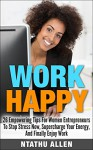 Work Happy: 26 Empowering Tips For Women Entrepreneurs To Stop Stress Now, Supercharge Your Energy And Finally Enjoy Work! (Women Entrepreneurs & Stress Management Techniques For Workplace Wellbeing) - Ntathu Allen