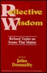 Reflective Wisdom: Richard Taylor on Issues That Matter - Richard Taylor, John Donnelly