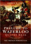 Prelude to Waterloo Quatre Bras: The French Perspective - Andrew W. Field