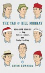 The Tao of Bill Murray: Real-Life Stories of Joy, Enlightenment, and Party Crashing - Gavin Edwards
