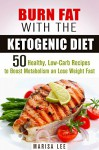 Burn Fat with the Ketogenic Diet: 50 Healthy, Low-Carb Recipes to Boost Metabolism and Lose Weight Fast (Cleanse and Detox) - Marisa Lee