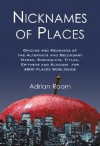 Nicknames of Places: Origins and Meanings of the Alternate and Secondary Names, Sobriquets, Titles, Epithets and Slogans for 4600 Places Worldwide - Adrian Room