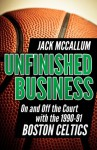 Unfinished Business: On and Off the Court with the 1990-91 Boston Celtics - Jack McCallum