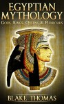 Egyptian Mythology: Gods, Kings, Queens, & Pharaohs (Egyptian, Book of the Dead, Ancient) - Blake Thomas