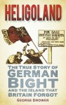 Heligoland: The True Story of German Bight and the Island the Britain Forgot - George Drower