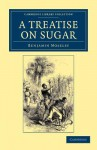 A Treatise on Sugar: With Miscellaneous Medical Observations - Benjamin Moseley