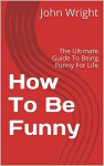 How To Be Funny: The Ultimate Guide To Being Funny For Life - John Wright