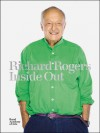 Richard Rogers: Inside Out - Ricky Burdett, Michael Craig-Martin, Jeremy Melvin, Nicolai Ouroussoff, Anne Power