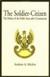 The Soldier-Citizen: The Politics of the Polish Army After Communism - Andrew A. Michta