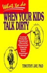 What to Do When Your Kids Talk Dirty - Timothy Jay
