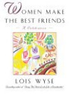 Women Make the Best Friends: A Celebration - Lois Wyse