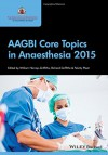 AAGBI Core Topics in Anaesthesia 2015 - William Harrop-Griffiths, Richard Griffiths, Felicity Plaat