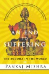 An End to Suffering: The Buddha in the World - Pankaj Mishra