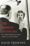 The Moment of Psycho: How Alfred Hitchcock Taught America to Love Murder - David Thomson