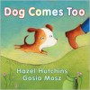 Dog Comes Too - Hazel Hutchins, Gosia Mosz