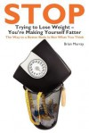Stop Trying to Lose Weight-You're Making Yourself Fatter - Brian Murray