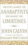 Treatises Against The Anabaptists And Against The Libertines - John Calvin