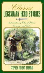 Classic Legendary Hero Stories: Extraordinary Tales of Honor, Courage, and Valor - Stephen Vincent Brennan