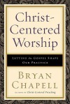Christ-Centered Worship: Letting the Gospel Shape Our Practice - Bryan Chapell