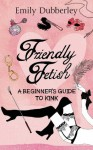 Friendly Fetish: A beginner's guide to kink - Emily Dubberley