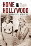 Home in Hollywood: The Imaginary Geography of Cinema - Elisabeth Bronfen