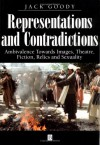 Representations And Contradictions: Ambivalence Towards Images, Theatre, Fiction, Relics, And Sexuality - Jack Goody
