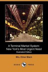A Terminal Market System: New York's Most Urgent Need (Illustrated Edition) (Dodo Press) - Madeleine Black, Elmer Black