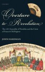 Overture to Revolution: The 1787 Assembly of Notables and the Crisis of France's Old Regime - John Hardman