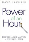 Power of An Hour: Business and Life Mastery in One Hour A Week - Dave Lakhani